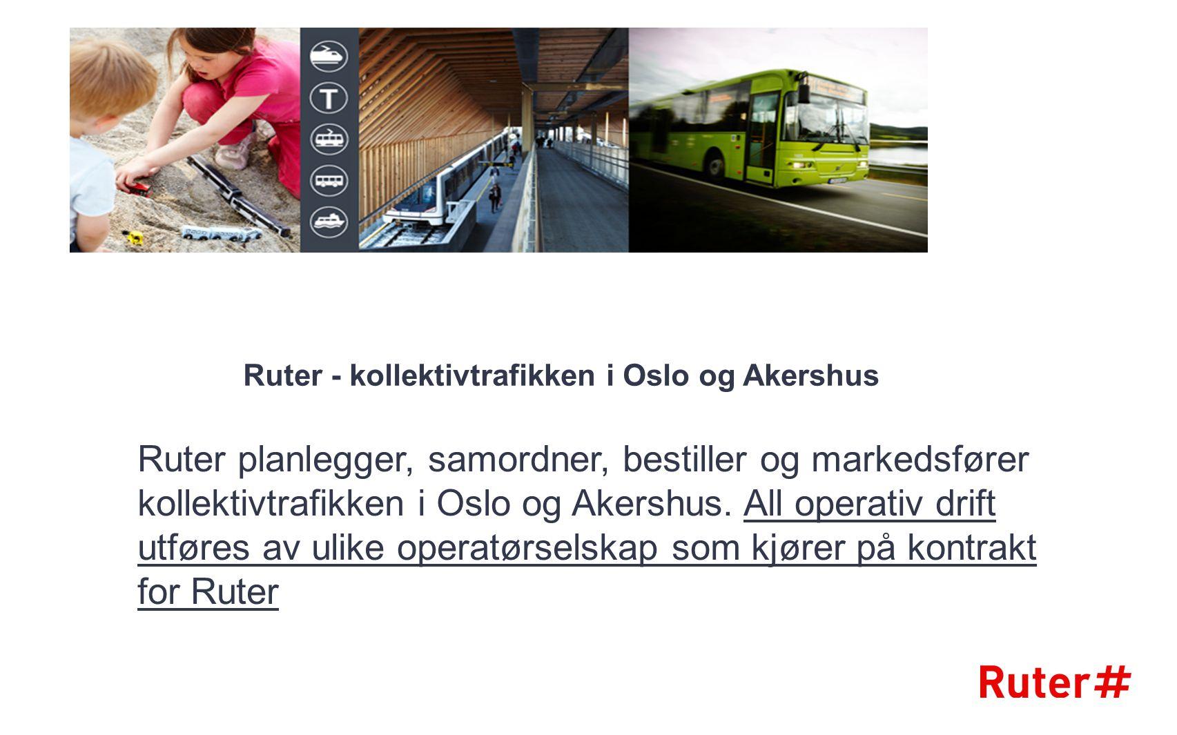 Ruter - kollektivtrafikken i Oslo og Akershus Ruter planlegger, samordner, bestiller og markedsfører kollektivtrafikken i Oslo og Akershus. All operat