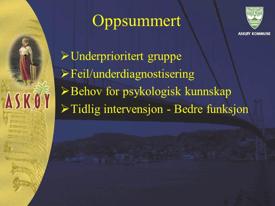 Oppsummert  Underprioritert gruppe  Feil/underdiagnostisering  Behov for psykologisk kunnskap  Tidlig intervensjon - Bedre funksjon