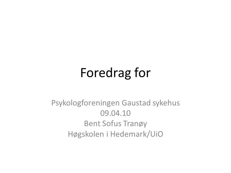Foredrag for Psykologforeningen Gaustad sykehus 09.04.10 Bent Sofus Tranøy Høgskolen i Hedemark/UiO
