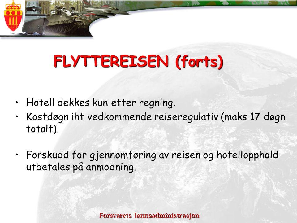 Forsvarets lønnsadministrasjon FLYTTEREISEN (forts) Hotell dekkes kun etter regning. Kostdøgn iht vedkommende reiseregulativ (maks 17 døgn totalt). Fo
