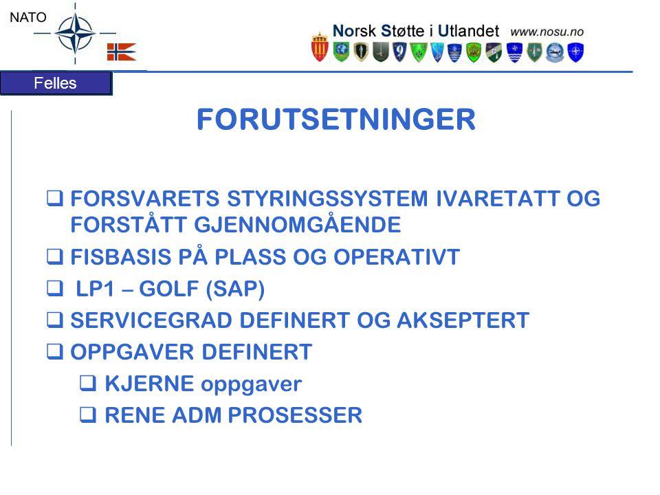 Felles FORUTSETNINGER  FORSVARETS STYRINGSSYSTEM IVARETATT OG FORSTÅTT GJENNOMGÅENDE  FISBASIS PÅ PLASS OG OPERATIVT  LP1 – GOLF (SAP)  SERVICEGRAD DEFINERT OG AKSEPTERT  OPPGAVER DEFINERT  KJERNE oppgaver  RENE ADM PROSESSER