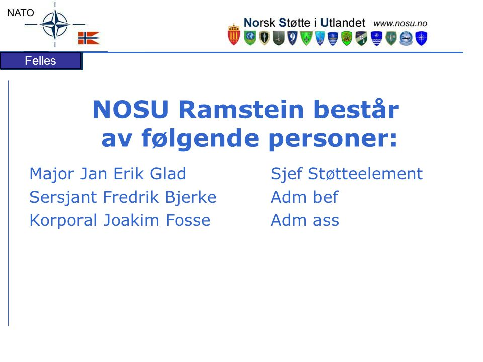 NOSU Ramstein består av følgende personer: Major Jan Erik Glad Sjef Støtteelement Sersjant Fredrik Bjerke Adm bef Korporal Joakim Fosse Adm ass
