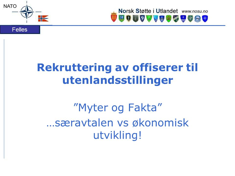 Felles Rekruttering av offiserer til utenlandsstillinger Myter og Fakta …særavtalen vs økonomisk utvikling!