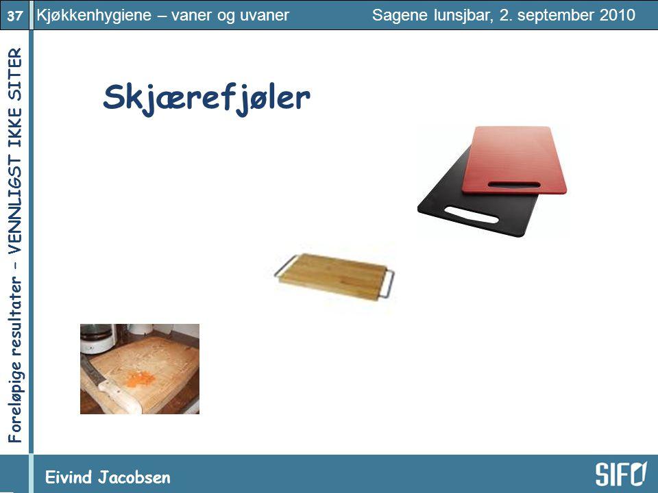 37 Kjøkkenhygiene – vaner og uvaner Sagene lunsjbar, 2. september 2010 Eivind Jacobsen Foreløpige resultater – VENNLIGST IKKE SITER! Skjærefjøler