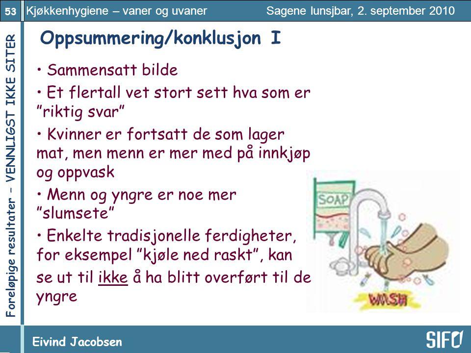53 Kjøkkenhygiene – vaner og uvaner Sagene lunsjbar, 2. september 2010 Eivind Jacobsen Foreløpige resultater – VENNLIGST IKKE SITER! Oppsummering/konk