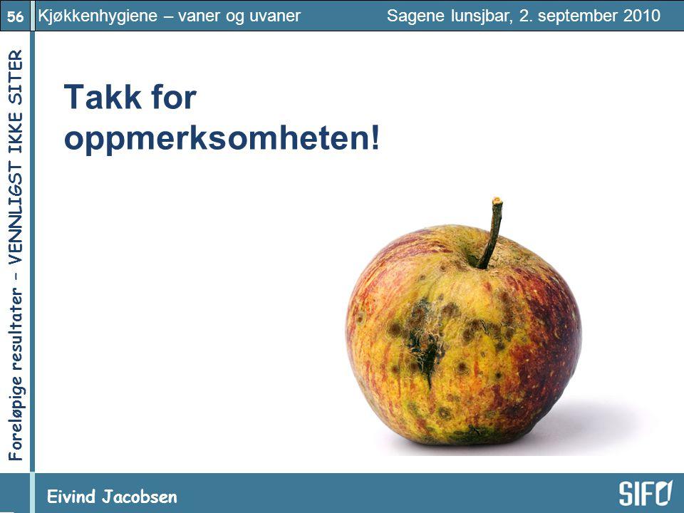 56 Kjøkkenhygiene – vaner og uvaner Sagene lunsjbar, 2. september 2010 Eivind Jacobsen Foreløpige resultater – VENNLIGST IKKE SITER! Takk for oppmerks