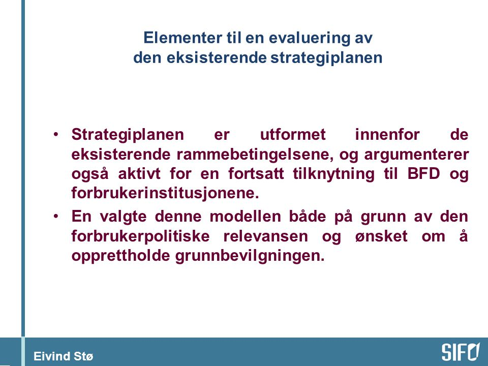 Eivind Stø Elementer til en evaluering av den eksisterende strategiplanen Strategiplanen er utformet innenfor de eksisterende rammebetingelsene, og argumenterer også aktivt for en fortsatt tilknytning til BFD og forbrukerinstitusjonene.