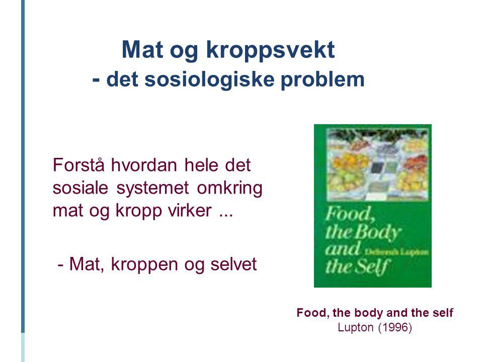 Mat og kroppsvekt - det sosiologiske problem Forstå hvordan hele det sosiale systemet omkring mat og kropp virker... - Mat, kroppen og selvet Food, th