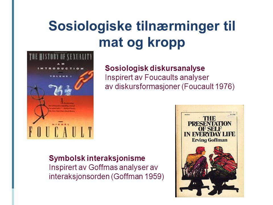 Sosiologiske tilnærminger til mat og kropp Sosiologisk diskursanalyse Inspirert av Foucaults analyser av diskursformasjoner (Foucault 1976) Symbolsk i