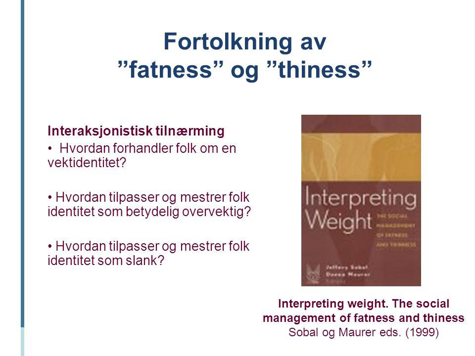 """Fortolkning av """"fatness"""" og """"thiness"""" Interaksjonistisk tilnærming Hvordan forhandler folk om en vektidentitet? Hvordan tilpasser og mestrer folk iden"""