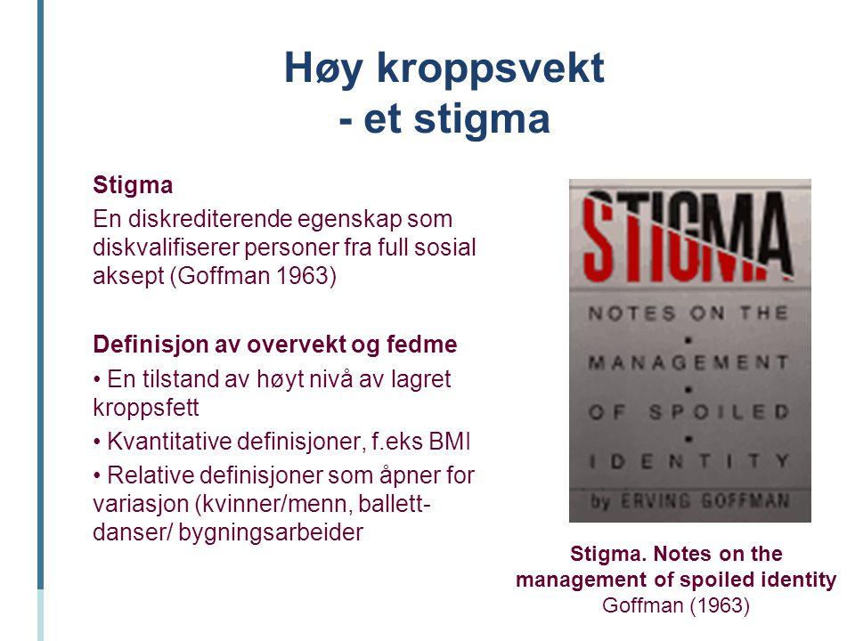Høy kroppsvekt - et stigma Stigma En diskrediterende egenskap som diskvalifiserer personer fra full sosial aksept (Goffman 1963) Definisjon av overvek