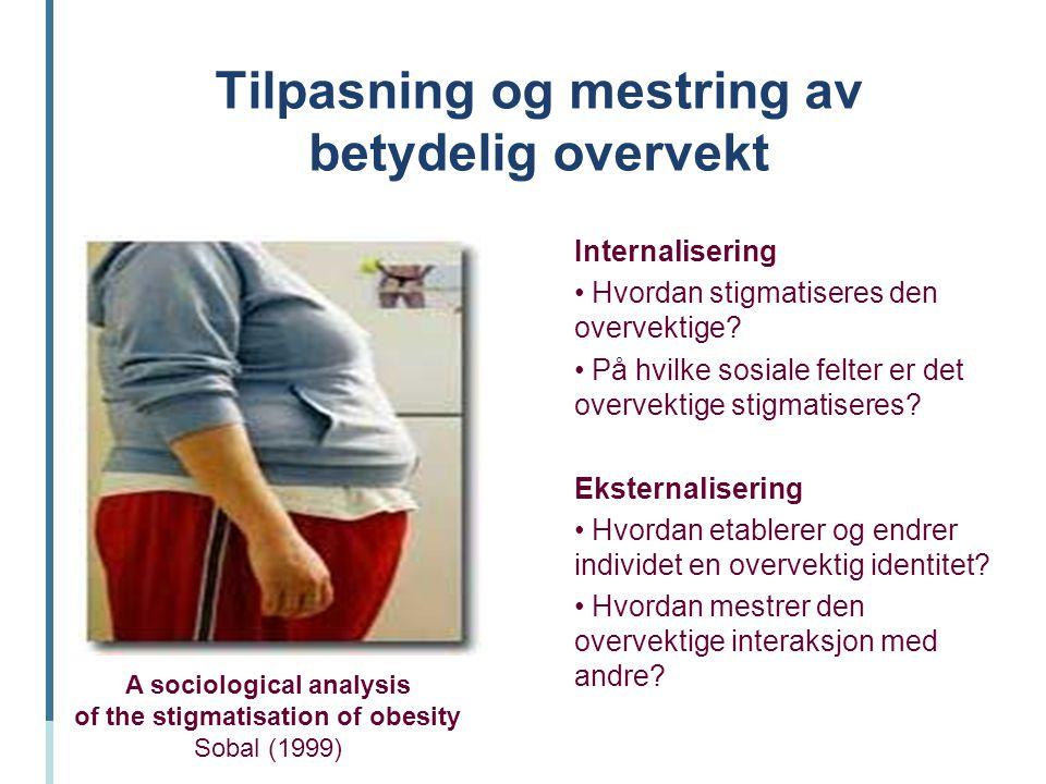 Tilpasning og mestring av betydelig overvekt Internalisering Hvordan stigmatiseres den overvektige? På hvilke sosiale felter er det overvektige stigma