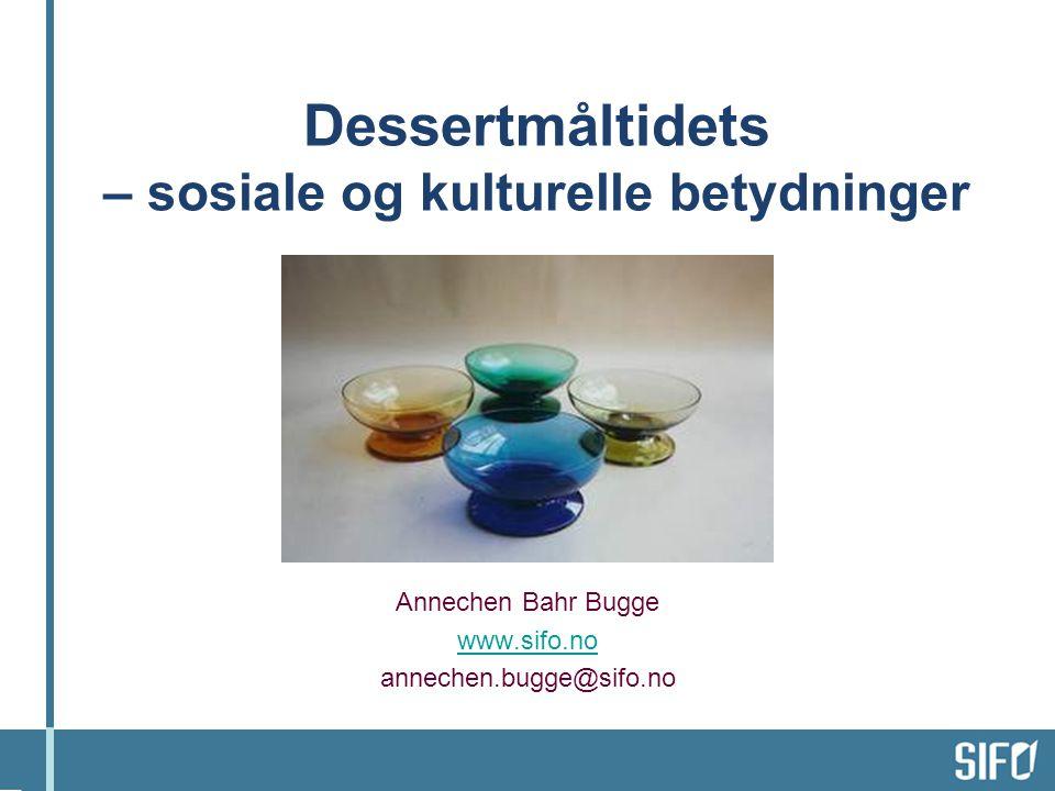 Dessertmåltidets – sosiale og kulturelle betydninger Annechen Bahr Bugge www.sifo.no annechen.bugge@sifo.no