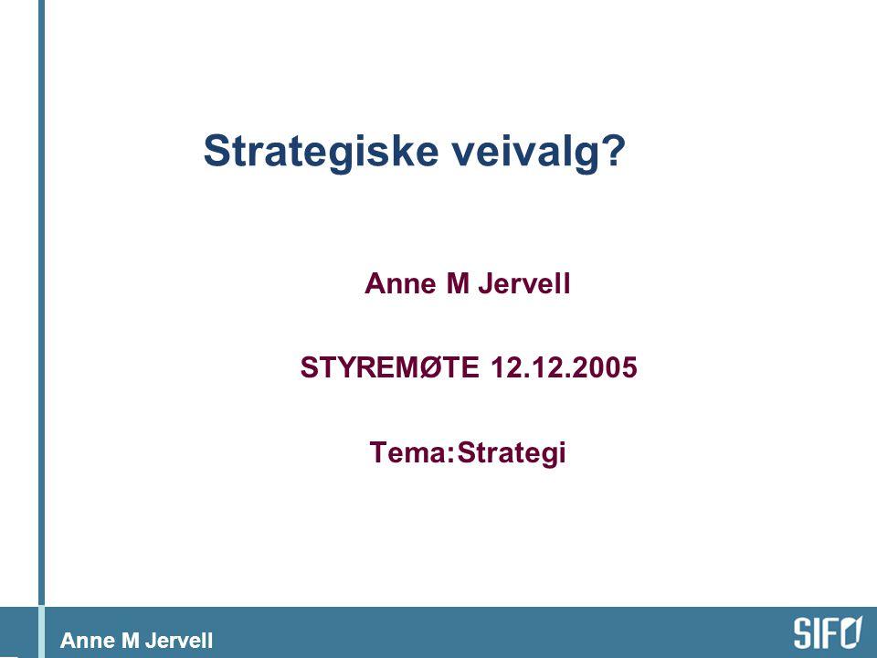 Anne M Jervell Strategiske veivalg Anne M Jervell STYREMØTE 12.12.2005 Tema:Strategi