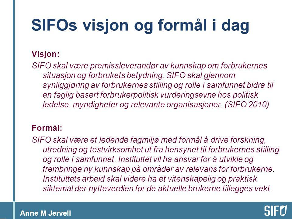 Anne M Jervell SIFOs visjon og formål i dag Visjon: SIFO skal være premissleverandør av kunnskap om forbrukernes situasjon og forbrukets betydning.