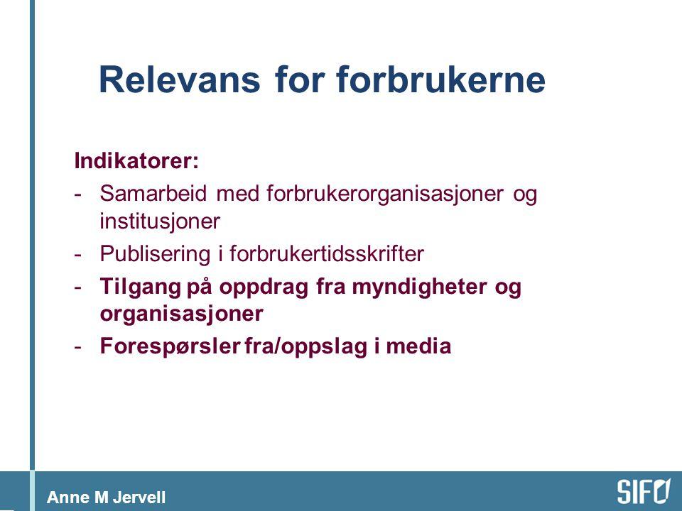 Anne M Jervell Relevans for forbrukerne Indikatorer: -Samarbeid med forbrukerorganisasjoner og institusjoner -Publisering i forbrukertidsskrifter -Tilgang på oppdrag fra myndigheter og organisasjoner -Forespørsler fra/oppslag i media