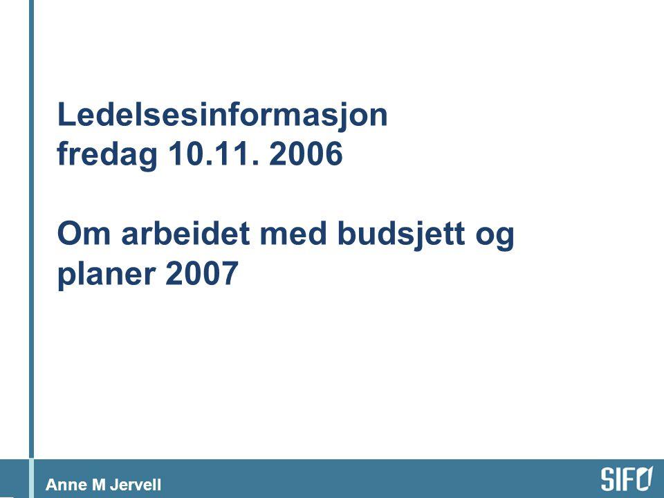Anne M Jervell Ledelsesinformasjon fredag 10.11. 2006 Om arbeidet med budsjett og planer 2007