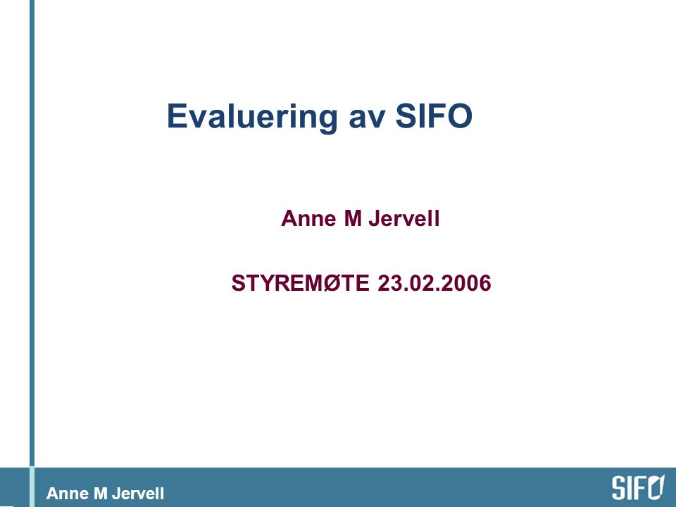 Anne M Jervell Evaluering av SIFO Anne M Jervell STYREMØTE 23.02.2006