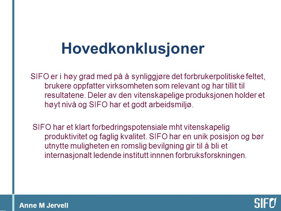 Anne M Jervell Hovedkonklusjoner SIFO er i høy grad med på å synliggjøre det forbrukerpolitiske feltet, brukere oppfatter virksomheten som relevant og har tillit til resultatene.