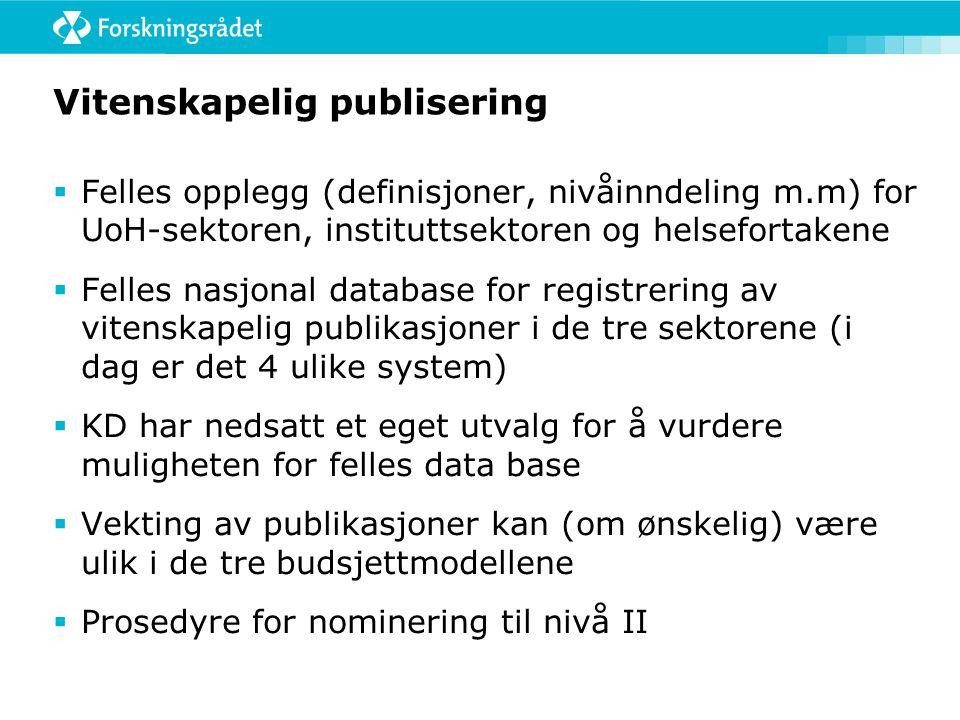 Vitenskapelig publisering  Felles opplegg (definisjoner, nivåinndeling m.m) for UoH-sektoren, instituttsektoren og helsefortakene  Felles nasjonal database for registrering av vitenskapelig publikasjoner i de tre sektorene (i dag er det 4 ulike system)  KD har nedsatt et eget utvalg for å vurdere muligheten for felles data base  Vekting av publikasjoner kan (om ønskelig) være ulik i de tre budsjettmodellene  Prosedyre for nominering til nivå II