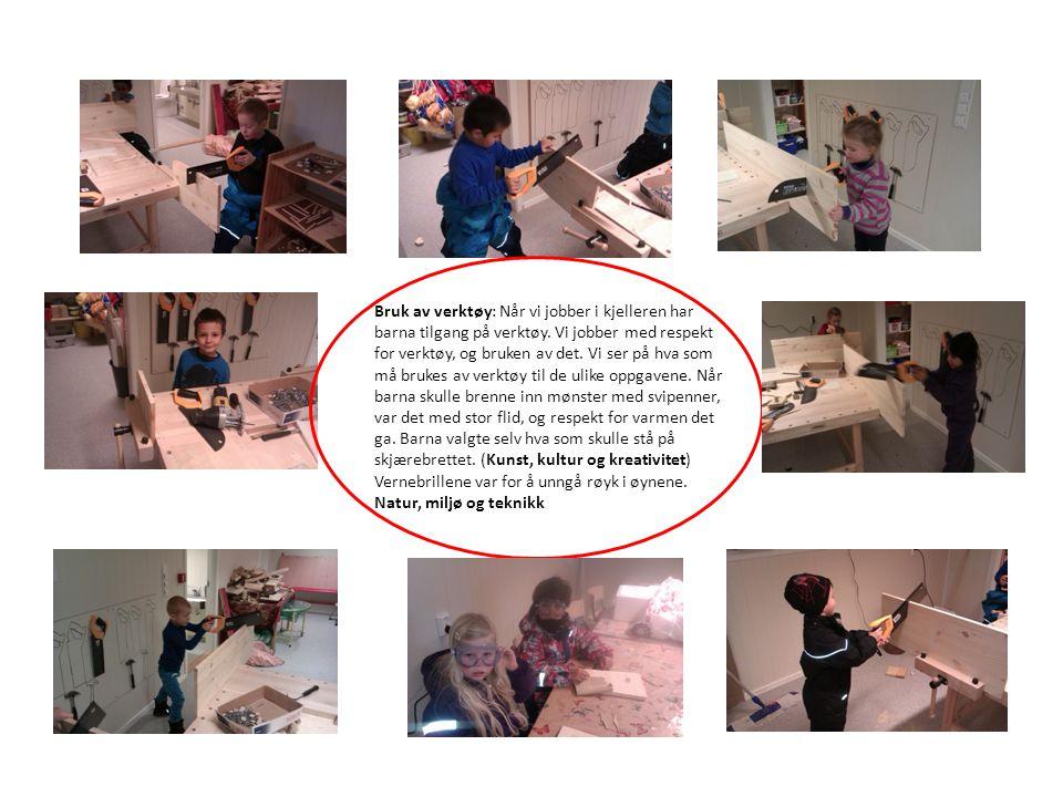 Bruk Bruk av verktøy: Når vi jobber i kjelleren har barna tilgang på verktøy. Vi jobber med respekt for verktøy, og bruken av det. Vi ser på hva som m