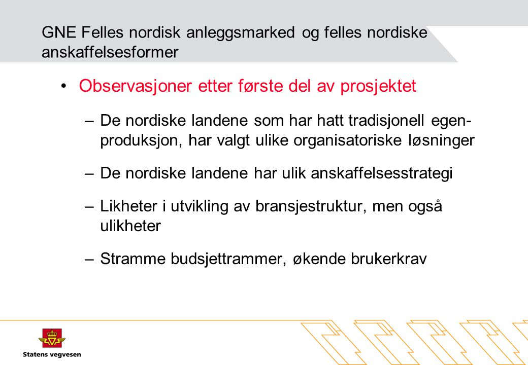 Organisering vegsektoren KonsulenttjenesterEntreprenørtjenester Norge Intern ressursenhet tilpasset interne behov (dekker ca 50% av total) Statlig eid aksjeselskap Sverige Intern forretningsenhet som konkurrerer både internt og eksternt Finland Inngår i statsforetak Vägaffärsverket som omfatter konsulent- og entreprenørtjenester Inngår i statsforetaket Vägaffärsverket som omfatter konsulent- og entreprenørtjenester Dan mark Intern resultatenhet som arbeider både internt og eksternt (primært internt) Private entreprenører på anlegg og drift Amter kan konkurrere innen drift GNE Felles nordisk anleggsmarked og felles nordiske anskaffelsesformer