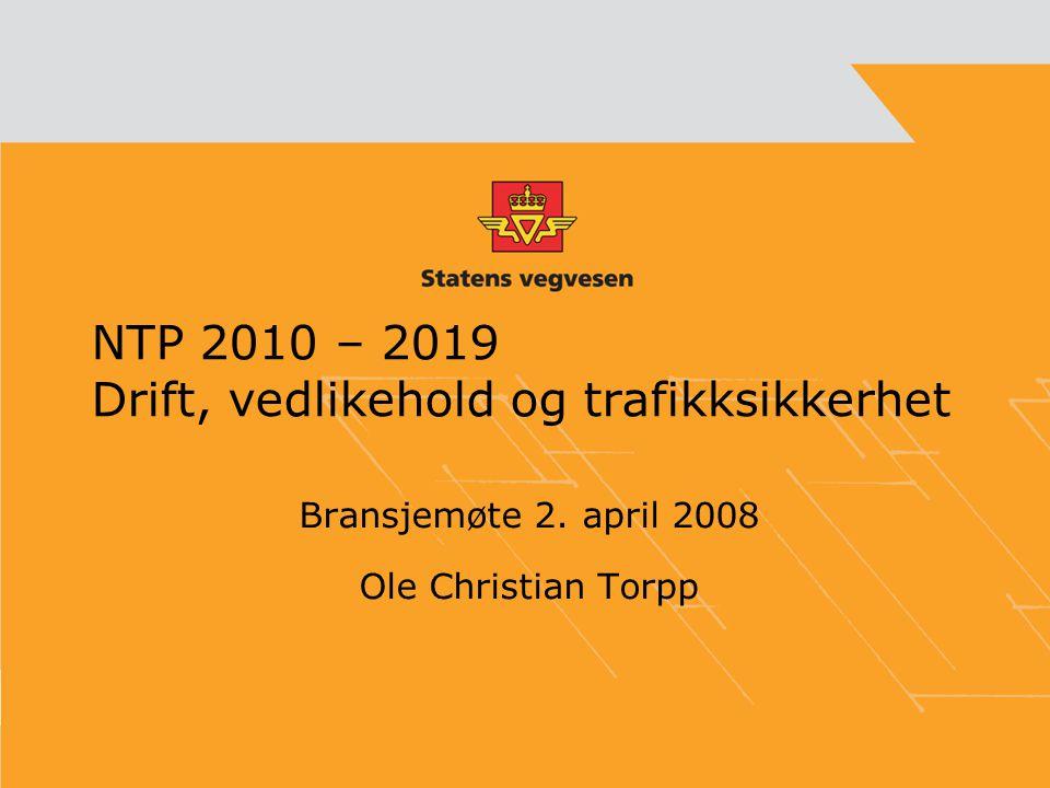NTP 2010 – 2019 Drift, vedlikehold og trafikksikkerhet Bransjemøte 2. april 2008 Ole Christian Torpp
