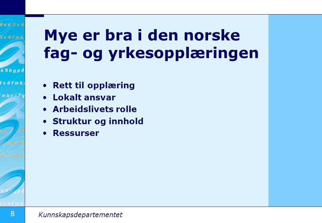 8 Kunnskapsdepartementet Mye er bra i den norske fag- og yrkesopplæringen Rett til opplæring Lokalt ansvar Arbeidslivets rolle Struktur og innhold Ressurser