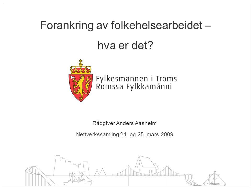 Rådgiver Anders Aasheim Nettverkssamling 24. og 25. mars 2009 Forankring av folkehelsearbeidet – hva er det?