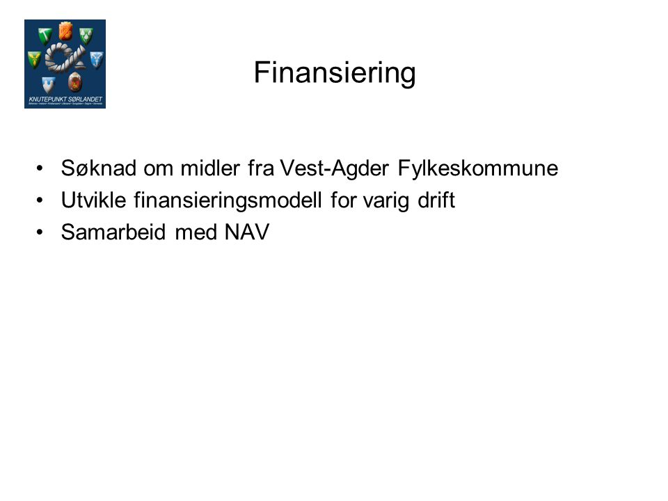 Finansiering Søknad om midler fra Vest-Agder Fylkeskommune Utvikle finansieringsmodell for varig drift Samarbeid med NAV