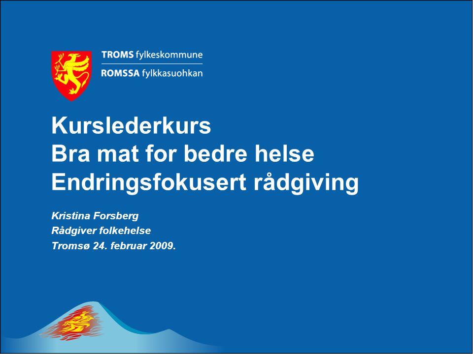 Kurslederkurs Bra mat for bedre helse Endringsfokusert rådgiving Kristina Forsberg Rådgiver folkehelse Tromsø 24. februar 2009.