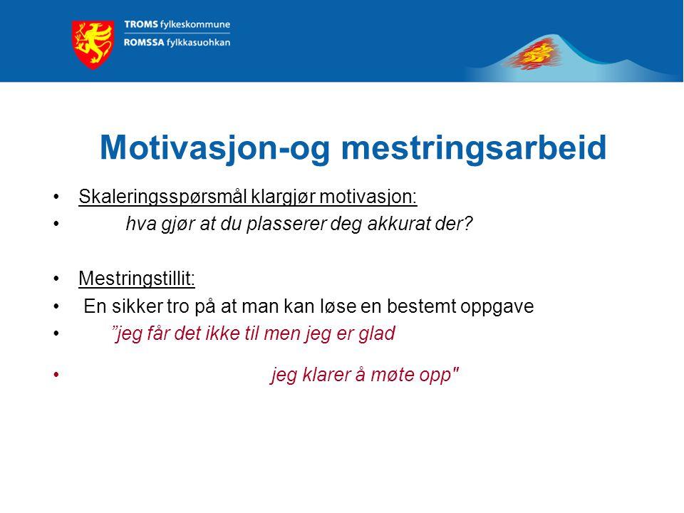 Motivasjon-og mestringsarbeid Skaleringsspørsmål klargjør motivasjon: hva gjør at du plasserer deg akkurat der? Mestringstillit: En sikker tro på at m