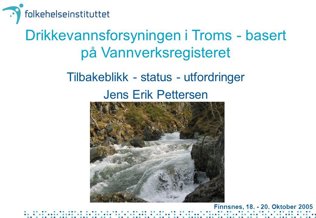 Drikkevannsforsyningen i Troms - basert på Vannverksregisteret Tilbakeblikk - status - utfordringer Jens Erik Pettersen Finnsnes, 18. - 20. Oktober 20