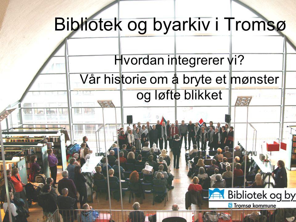 Bibliotek og byarkiv i Tromsø Hvordan integrerer vi? Vår historie om å bryte et mønster og løfte blikket
