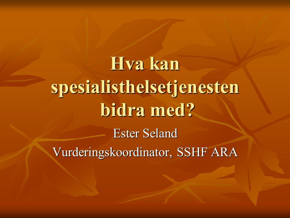 Hva kan spesialisthelsetjenesten bidra med? Ester Seland Vurderingskoordinator, SSHF ARA