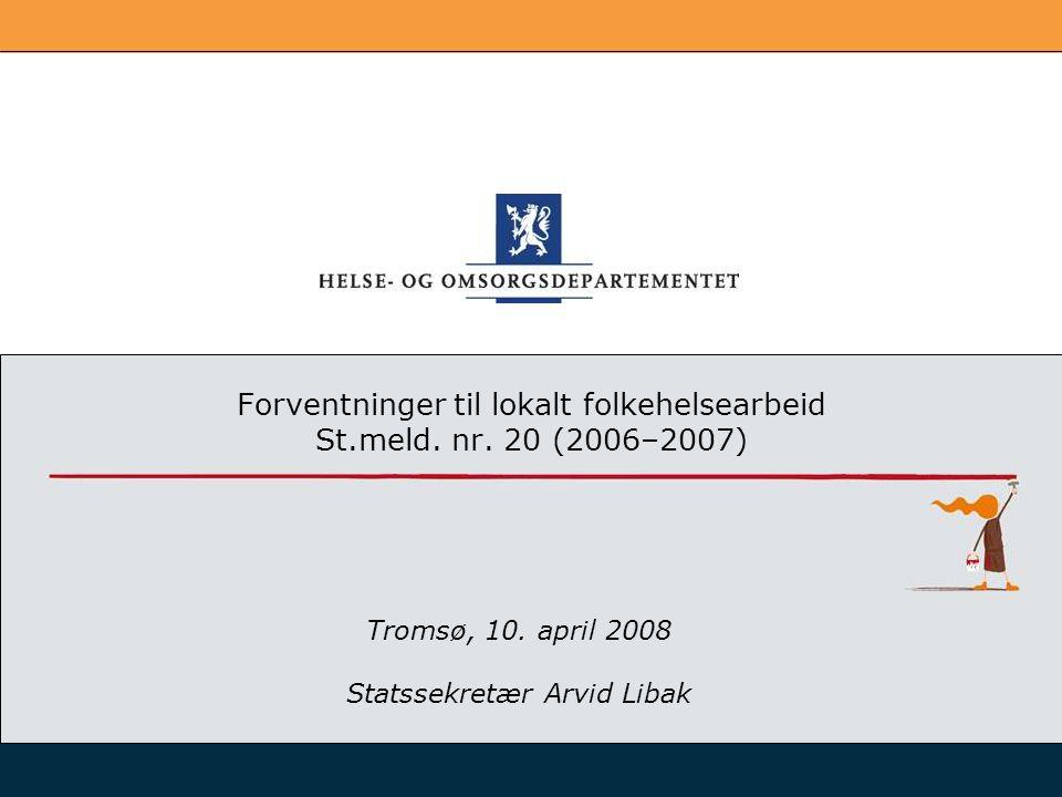 Forventninger til lokalt folkehelsearbeid St.meld. nr. 20 (2006–2007) Tromsø, 10. april 2008 Statssekretær Arvid Libak