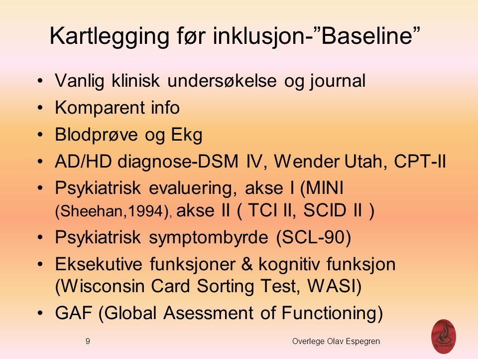 """Kartlegging før inklusjon-""""Baseline"""" Vanlig klinisk undersøkelse og journal Komparent info Blodprøve og Ekg AD/HD diagnose-DSM IV, Wender Utah, CPT-II"""