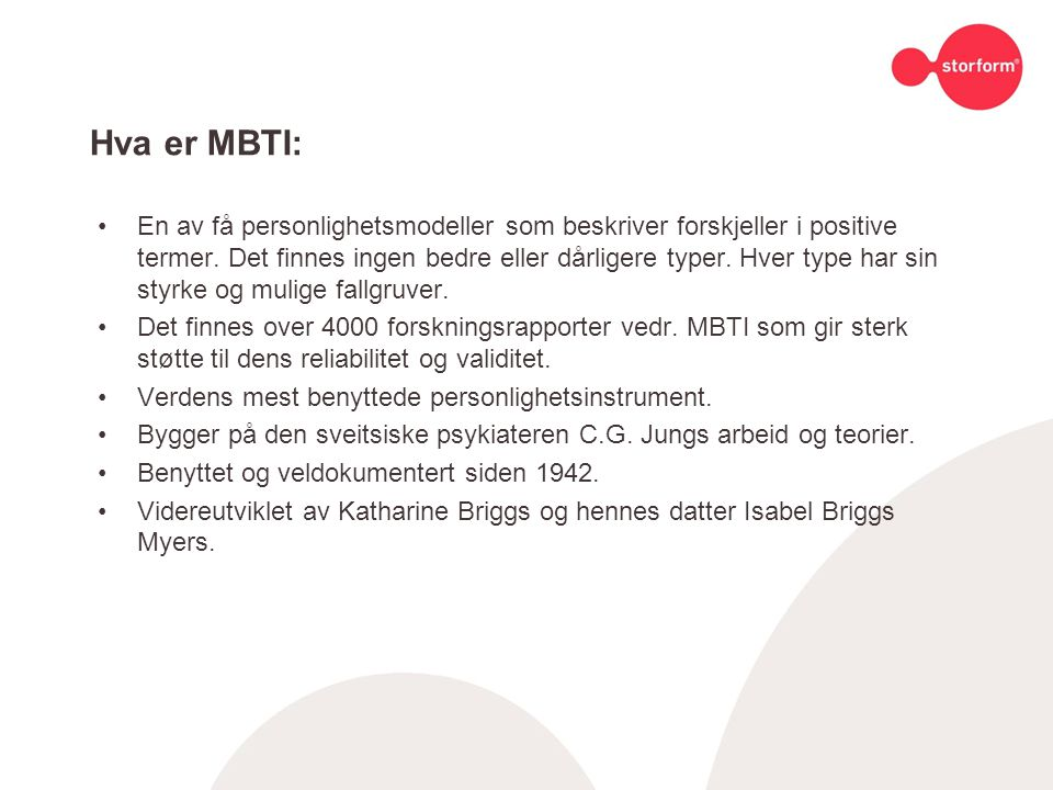 MBTI - preferansene: MBTI rapporterer preferanser langs fire dimensjoner som hver består av motsatt poler MBTI måler dine preferanser (hva du foretrekker) Preferanser er ikke det samme som evner eller ferdigheter Alle preferanser er like verdifulle/viktige, og det finnes ingen bedre eller dårligere type