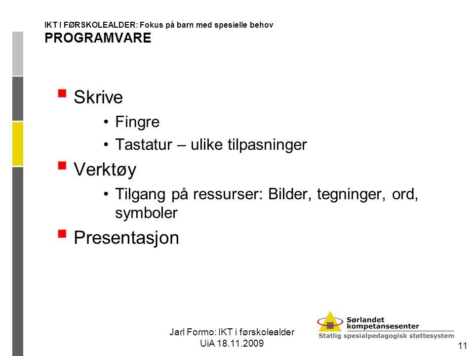 Jarl Formo: IKT i førskolealder UiA 18.11.2009 11 IKT I FØRSKOLEALDER: Fokus på barn med spesielle behov PROGRAMVARE  Skrive Fingre Tastatur – ulike