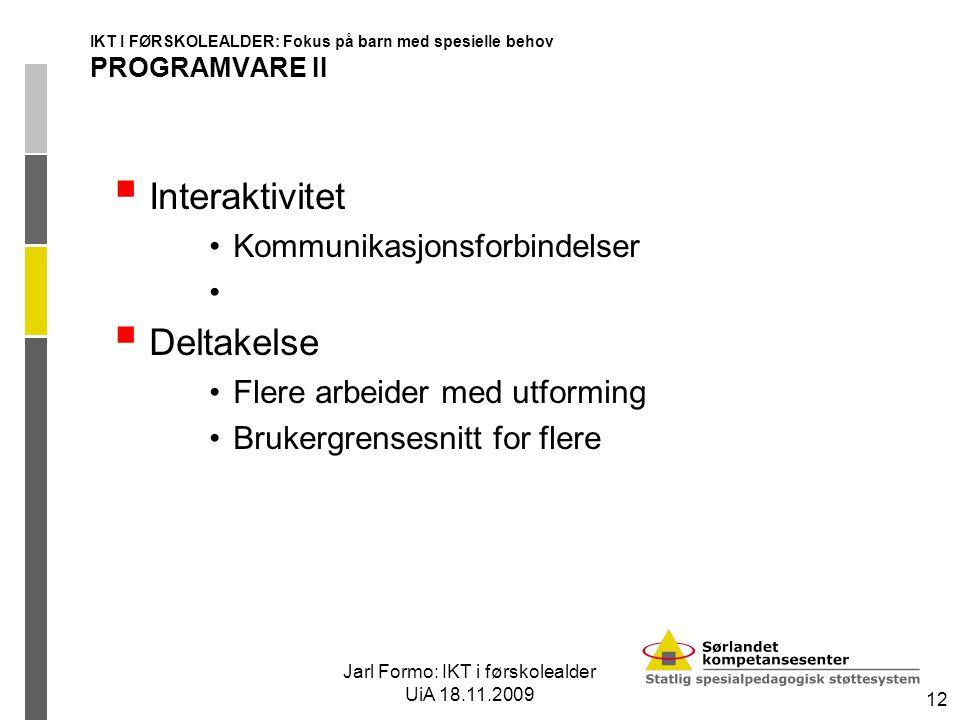 Jarl Formo: IKT i førskolealder UiA 18.11.2009 12 IKT I FØRSKOLEALDER: Fokus på barn med spesielle behov PROGRAMVARE II  Interaktivitet Kommunikasjon