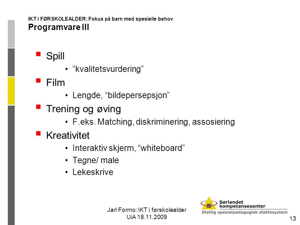 Jarl Formo: IKT i førskolealder UiA 18.11.2009 13 IKT I FØRSKOLEALDER: Fokus på barn med spesielle behov Programvare III  Spill kvalitetsvurdering  Film Lengde, bildepersepsjon  Trening og øving F.eks.