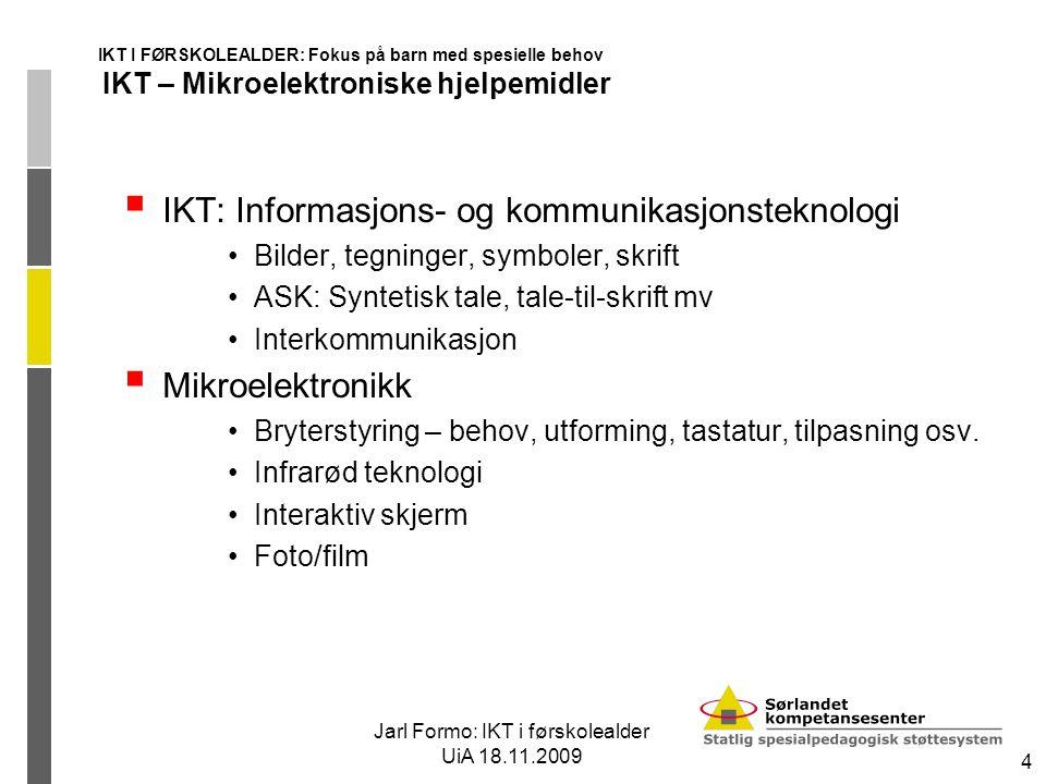 Jarl Formo: IKT i førskolealder UiA 18.11.2009 4 IKT I FØRSKOLEALDER: Fokus på barn med spesielle behov IKT – Mikroelektroniske hjelpemidler  IKT: In