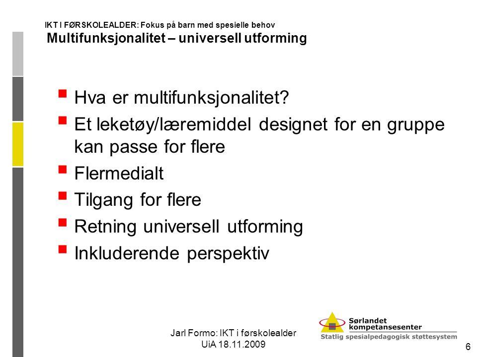 Jarl Formo: IKT i førskolealder UiA 18.11.2009 6 IKT I FØRSKOLEALDER: Fokus på barn med spesielle behov Multifunksjonalitet – universell utforming  Hva er multifunksjonalitet.