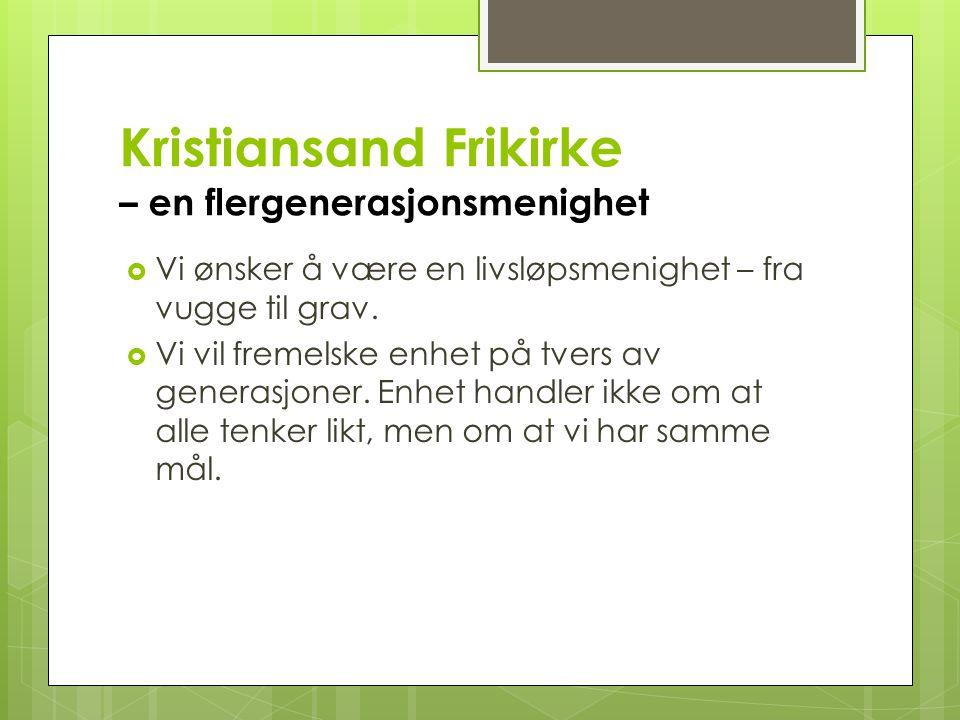Kristiansand Frikirke – en flergenerasjonsmenighet  Vi ønsker å være en livsløpsmenighet – fra vugge til grav.  Vi vil fremelske enhet på tvers av g