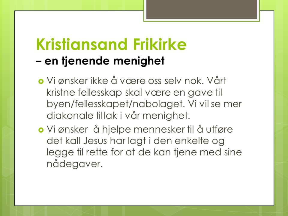 Kristiansand Frikirke – en tjenende menighet  Vi ønsker ikke å være oss selv nok. Vårt kristne fellesskap skal være en gave til byen/fellesskapet/nab