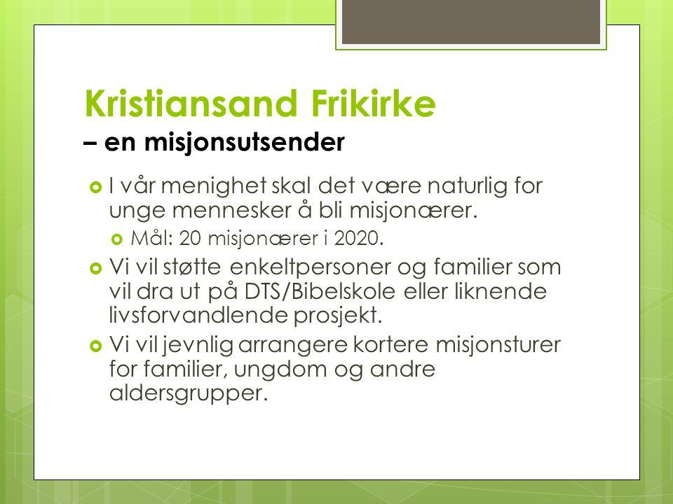 Kristiansand Frikirke – en misjonsutsender  I vår menighet skal det være naturlig for unge mennesker å bli misjonærer.  Mål: 20 misjonærer i 2020. 