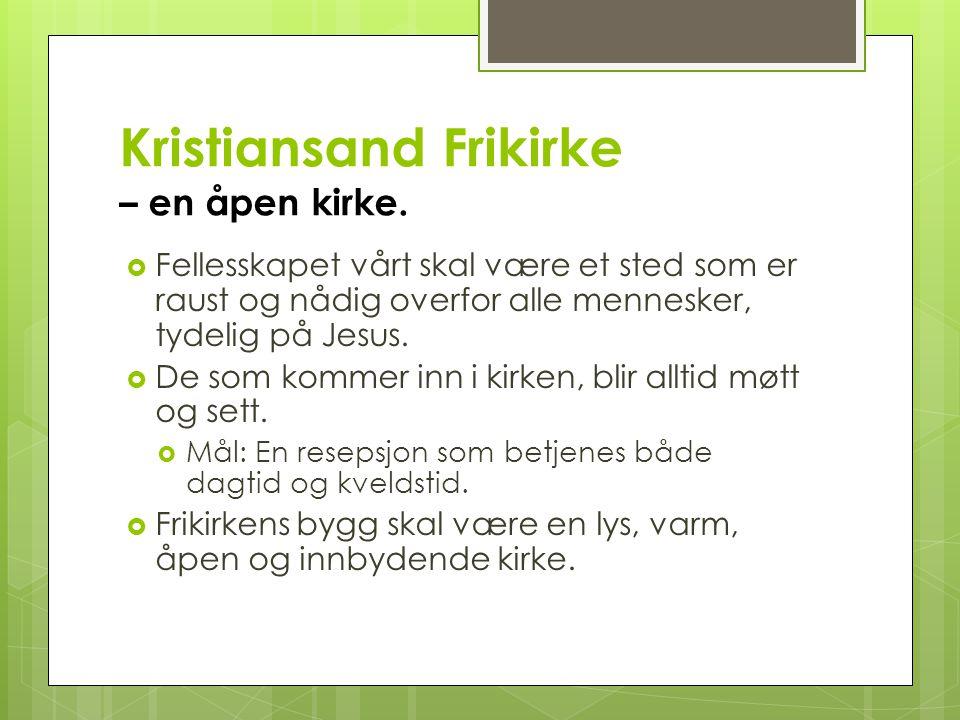 Kristiansand Frikirke – en åpen kirke.  Fellesskapet vårt skal være et sted som er raust og nådig overfor alle mennesker, tydelig på Jesus.  De som