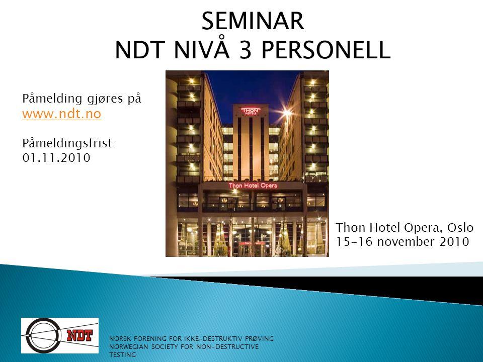 SEMINAR NDT NIVÅ 3 PERSONELL Thon Hotel Opera, Oslo 15-16 november 2010 NORSK FORENING FOR IKKE-DESTRUKTIV PRØVING NORWEGIAN SOCIETY FOR NON-DESTRUCTI
