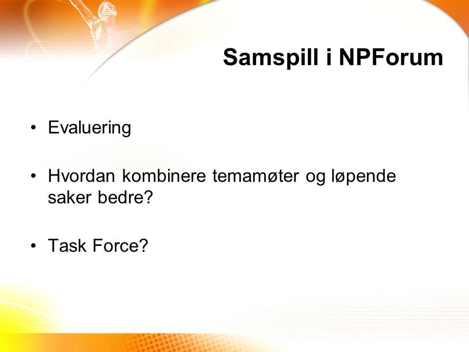 Samspill i NPForum Evaluering Hvordan kombinere temamøter og løpende saker bedre? Task Force?
