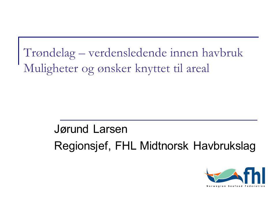 Trøndelag – verdensledende innen havbruk Muligheter og ønsker knyttet til areal Jørund Larsen Regionsjef, FHL Midtnorsk Havbrukslag